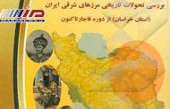 بررسی تحولات تاریخی مرزهای شرقی ایران (استان خراسان) از دوره قاجار تاکنون